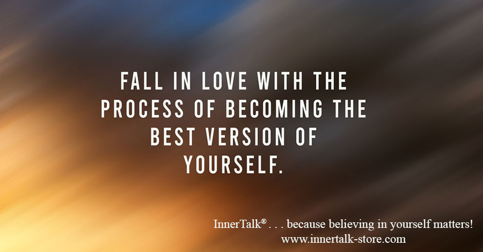 Fall in love with the process of becoming the best version of yourself.